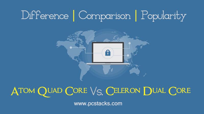 Atom Quad Core Vs. Celeron Dual Core