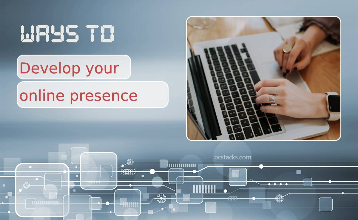 Seven Clever and Effective Ways to Develop Your Online Presence in 2021