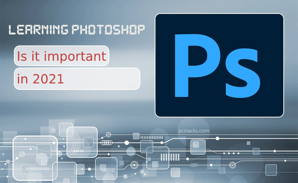 Is Learning Photoshop Important in 2021