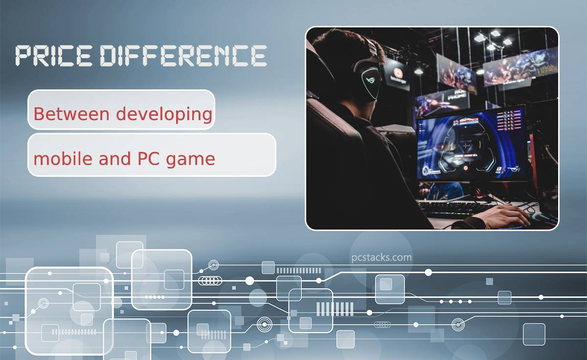 The Price Difference Between Developing Mobile and PC Game
